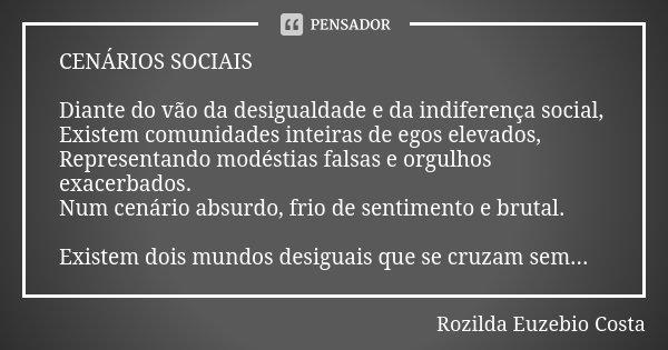 CENÁRIOS SOCIAIS Diante do vão da desigualdade e da indiferença social, Existem comunidades inteiras de egos elevados, Representando modéstias falsas e orgulhos... Frase de ROZILDA EUZEBIO COSTA.