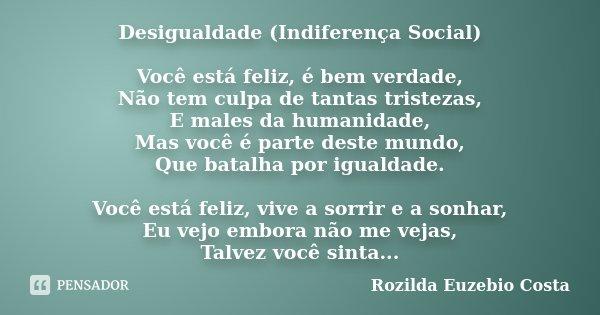 Desigualdade (Indiferença Social) Você está feliz, é bem verdade, Não tem culpa de tantas tristezas, E males da humanidade, Mas você é parte deste mundo, Que ba... Frase de Rozilda Euzebio Costa.