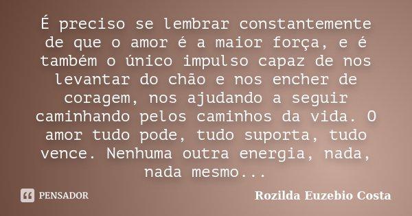 É preciso se lembrar constantemente de que o amor é a maior força, e é também o único impulso capaz de nos levantar do chão e nos encher de coragem, nos ajudand... Frase de Rozilda Euzebio Costa.