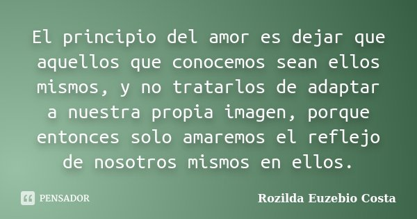 El principio del amor es dejar que aquellos que conocemos sean ellos mismos, y no tratarlos de adaptar a nuestra propia imagen, porque entonces solo amaremos el... Frase de Rozilda Euzebio Costa.
