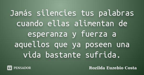 Jamás silencies tus palabras cuando ellas alimentan de esperanza y fuerza a aquellos que ya poseen una vida bastante sufrida.... Frase de Rozilda Euzebio Costa.