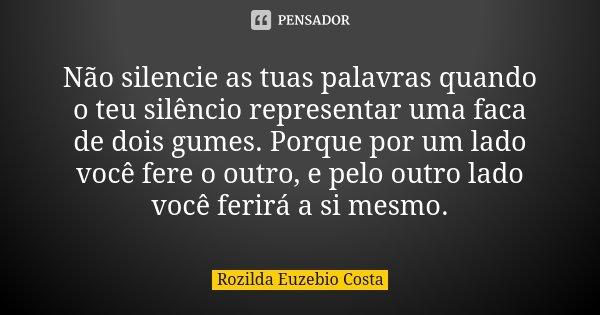 Não silencie as tuas palavras quando o teu silêncio representar uma faca de dois gumes. Porque por um lado você fere o outro, e pelo outro lado você ferirá a si... Frase de Rozilda Euzebio Costa.