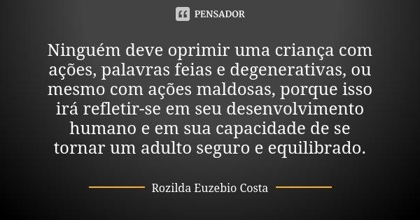 Ninguém deve oprimir uma criança com ações, palavras feias e degenerativas, ou mesmo com ações maldosas, porque isso irá refletir-se em seu desenvolvimento huma... Frase de Rozilda Euzebio Costa.