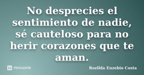 No desprecies el sentimiento de nadie, sé cauteloso para no herir corazones que te aman.... Frase de Rozilda Euzebio Costa.
