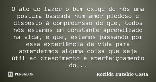 O ato de fazer o bem exige de nós uma postura baseada num amor piedoso e disposto à compreensão de que, todos nós estamos em constante aprendizado na vida, e qu... Frase de Rozilda Euzebio Costa.