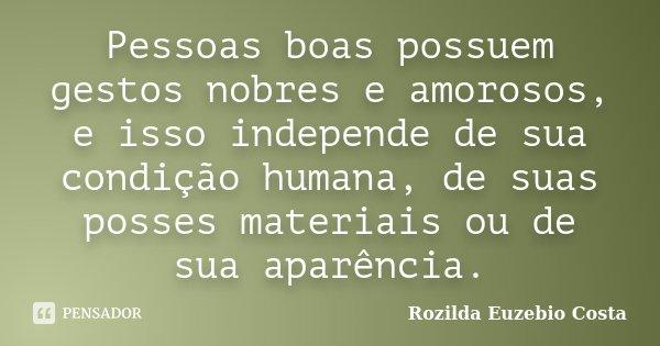 Pessoas boas possuem gestos nobres e amorosos, e isso independe de sua condição humana, de suas posses materiais ou de sua aparência.... Frase de Rozilda Euzebio Costa.