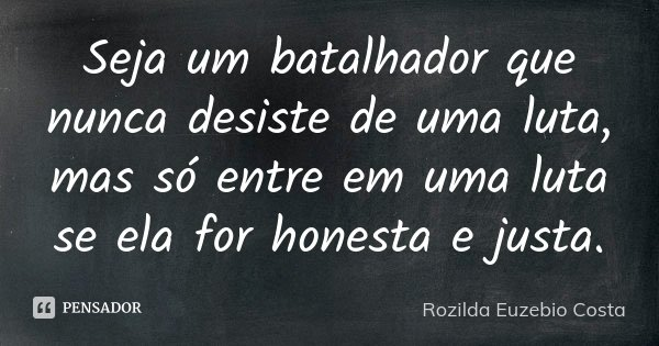 Seja um batalhador que nunca desiste de uma luta, mas só entre em uma luta se ela for honesta e justa.... Frase de Rozilda Euzebio Costa.