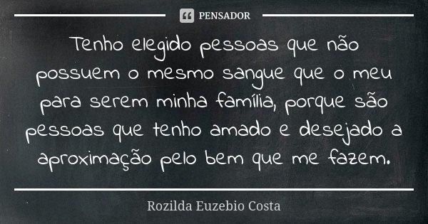 Tenho elegido pessoas que não possuem o mesmo sangue que o meu para serem minha família, porque são pessoas que tenho amado e desejado a aproximação pelo bem qu... Frase de Rozilda Euzebio Costa.