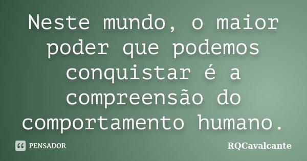 Neste mundo, o maior poder que podemos conquistar é a compreensão do comportamento humano.... Frase de RQCavalcante.