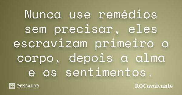 Nunca use remédios sem precisar, eles escravizam primeiro o corpo, depois a alma e os sentimentos.... Frase de RQCavalcante.