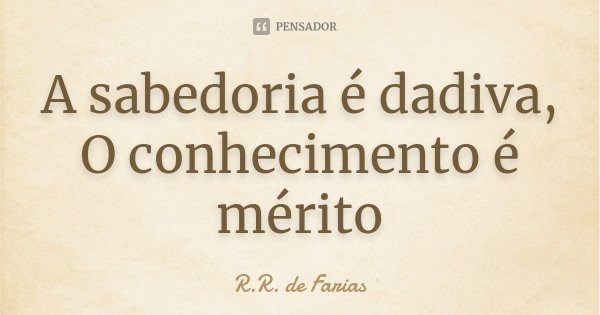 A sabedoria é dadiva, O conhecimento é mérito... Frase de R.R. de Farias.