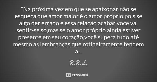"""""""Na próxima vez em que se apaixonar,não se esqueça que amor maior é o amor próprio,pois se algo der errado e essa relação acabar você vai sentir-se só,mas ... Frase de R.R.L.."""