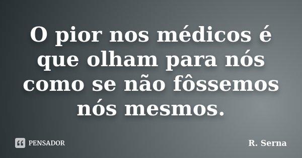 O pior nos médicos é que olham para nós como se não fôssemos nós mesmos.... Frase de R. Serna.