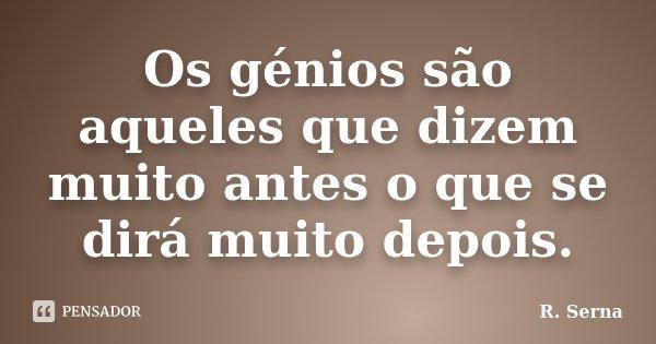 Os génios são aqueles que dizem muito antes o que se dirá muito depois.... Frase de R. Serna.