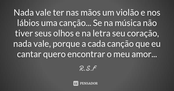 Nada vale ter nas mãos um violão e nos lábios uma canção... Se na música não tiver seus olhos e na letra seu coração, nada vale, porque a cada canção que eu can... Frase de R.S.F.