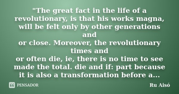 """The great fact in the life of a revolutionary, is that his works magna, will be felt only by other generations and / or close. Moreover, the revolutionary... Frase de Ru Aisó."