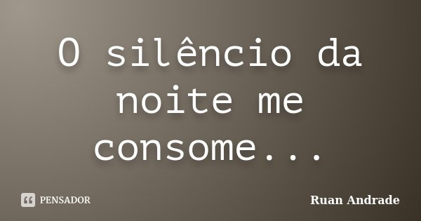 O silêncio da noite me consome...... Frase de Ruan Andrade.