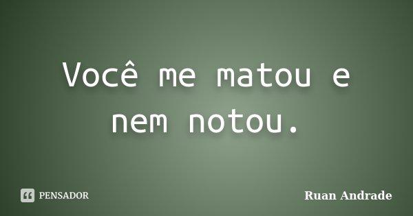 Você me matou e nem notou.... Frase de Ruan Andrade.