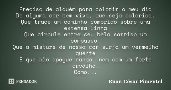 Preciso de alguém para colorir o meu dia De alguma cor bem viva, que seja colorida. Que trace um caminho comprido sobre uma extensa linha Que circule entre seu ... Frase de Ruan César Pimentel.