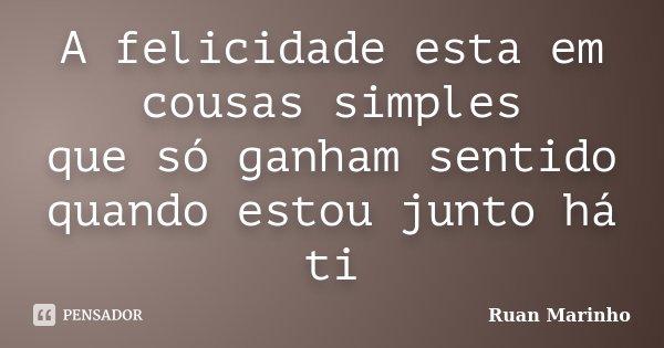 A felicidade esta em cousas simples que só ganham sentido quando estou junto há ti... Frase de Ruan Marinho.