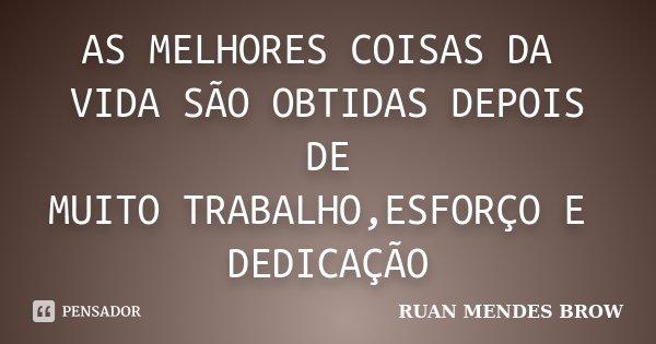 AS MELHORES COISAS DA VIDA SÃO OBTIDAS DEPOIS DE MUITO TRABALHO,ESFORÇO E DEDICAÇÃO... Frase de RUAN MENDES BROW.