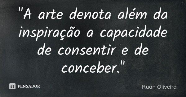 """""""A arte denota além da inspiração a capacidade de consentir e de conceber.""""... Frase de Ruan Oliveira."""