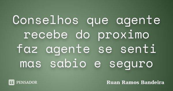 Conselhos que agente recebe do proximo faz agente se senti mas sabio e seguro... Frase de Ruan Ramos Bandeira.
