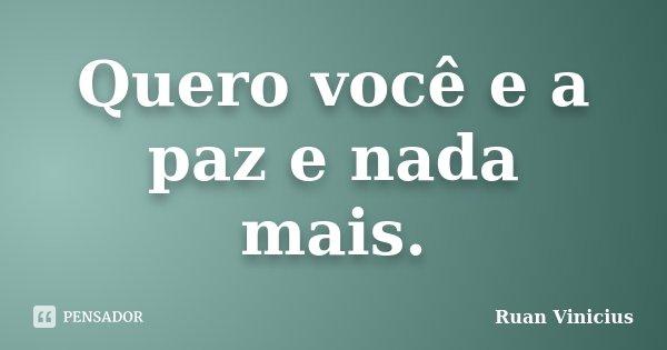 Quero você e a paz e nada mais.... Frase de Ruan Vinicius.