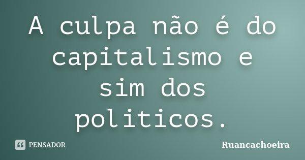A culpa não é do capitalismo e sim dos politicos.... Frase de Ruancachoeira.