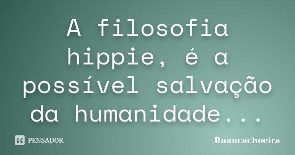 A filosofia hippie, é a possível salvação da humanidade...... Frase de Ruancachoeira.