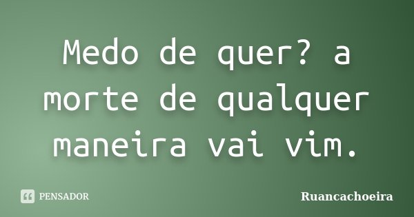 Medo de quer? a morte de qualquer maneira vai vim.... Frase de Ruancachoeira.
