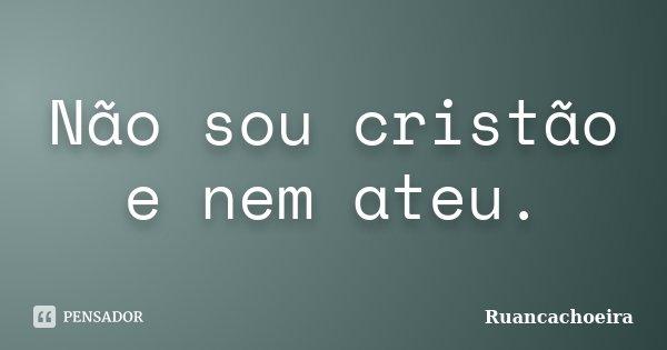 Não sou cristão e nem ateu.... Frase de Ruancachoeira.