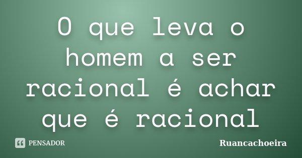 O que leva o homem a ser racional é achar que é racional... Frase de Ruancachoeira.
