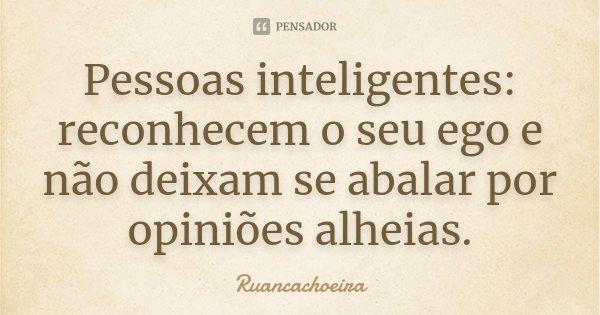 Pessoas inteligentes: reconhecem o seu ego e não deixam se abalar por opiniões alheias.... Frase de Ruancachoeira.