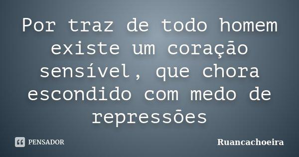 Por traz de todo homem existe um coração sensível, que chora escondido com medo de repressões... Frase de Ruancachoeira.