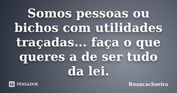 Somos pessoas ou bichos com utilidades traçadas... faça o que queres a de ser tudo da lei.... Frase de Ruancachoeira.