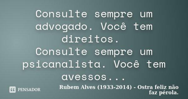Consulte sempre um advogado. Você tem direitos. Consulte sempre um psicanalista. Você tem avessos...... Frase de Rubem Alves (1933-2014) - Ostra feliz não faz pérola..
