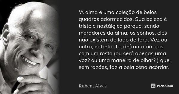 'A alma é uma coleção de belos quadros adormecidos. Sua beleza é triste e nostálgica porque, sendo moradores da alma, os sonhos, eles não existem do lado de for... Frase de Rubem Alves.