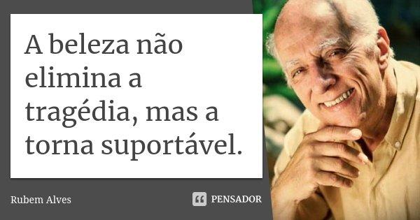 A beleza não elimina a tragédia, mas a torna suportável.... Frase de Rubem Alves.