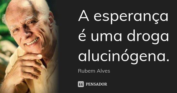 A esperança é uma droga alucinógena.... Frase de Rubem Alves.
