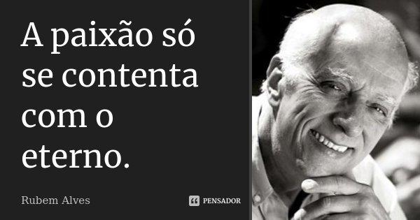 A paixão só se contenta com o eterno.... Frase de Rubem Alves.