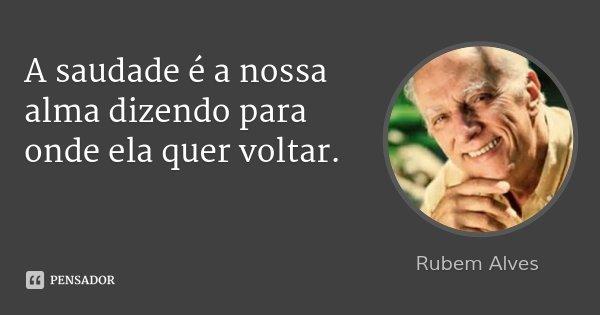 A saudade é a nossa alma dizendo para onde ela quer voltar.... Frase de Rubem Alves.