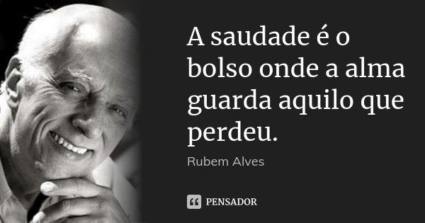 A saudade é o bolso onde a alma guarda aquilo que perdeu.... Frase de Rubem Alves.