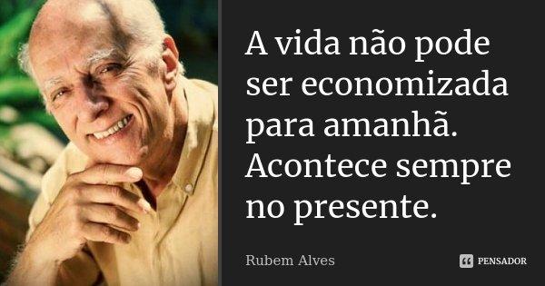 A vida não pode ser economizada para amanhã. Acontece sempre no presente... Frase de Rubem Alves.