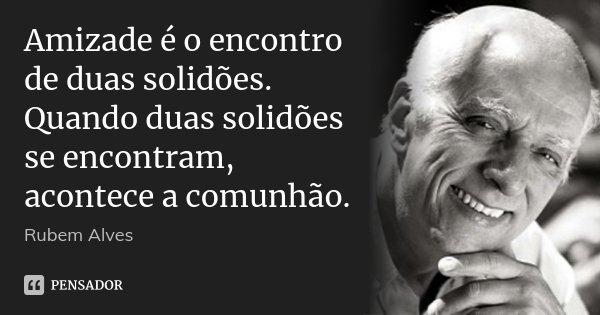 Amizade é o encontro de duas solidões. Quando duas solidões se encontram, acontece a comunhão.... Frase de Rubem Alves.
