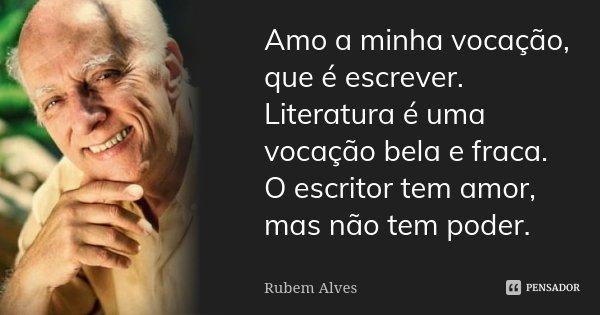 Amo a minha vocação, que é escrever. Literatura é uma vocação bela e fraca. O escritor tem amor, mas não tem poder.... Frase de Rubem Alves.