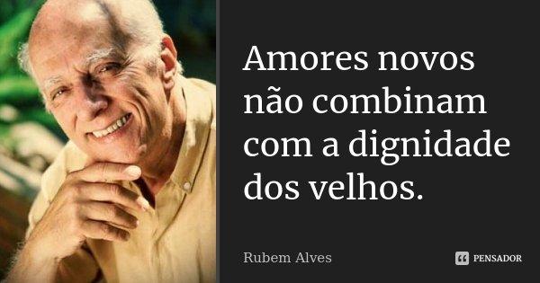 Amores novos não combinam com a dignidade dos velhos.... Frase de Rubem Alves.