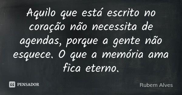 Aquilo que está escrito no coração não necessita de agendas, porque a gente não esquece. O que a memória ama fica eterno.... Frase de Rubem Alves.