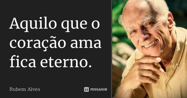 Aquilo que o coração ama fica eterno.... Frase de Rubem Alves.