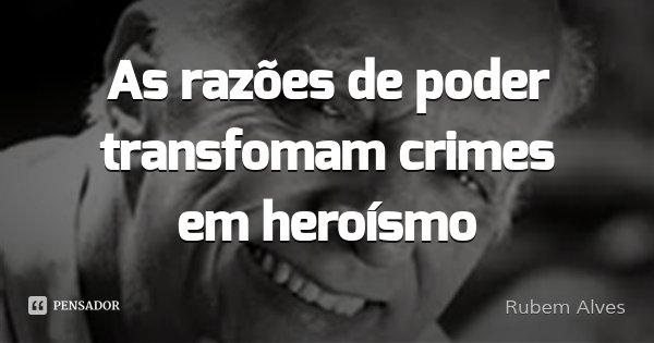 As razões de poder transfomam crimes em heroísmo... Frase de Rubem Alves.